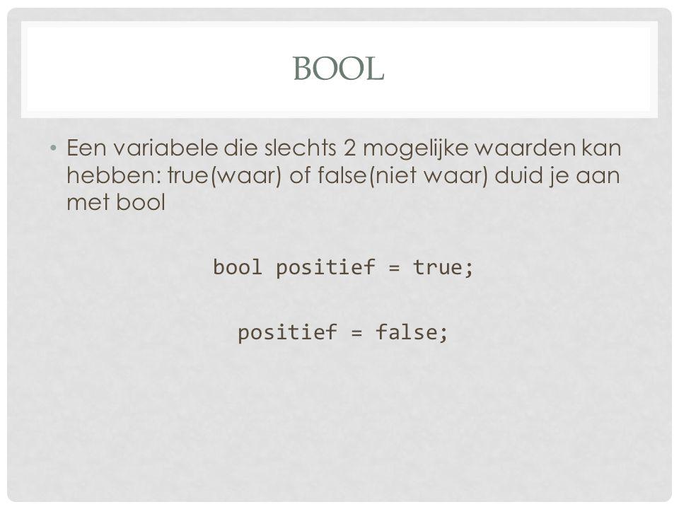 BOOL Een variabele die slechts 2 mogelijke waarden kan hebben: true(waar) of false(niet waar) duid je aan met bool bool positief = true; positief = fa