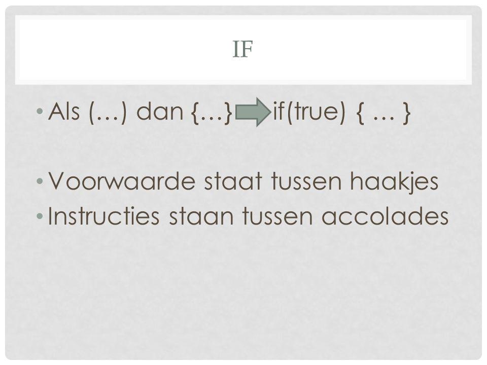 IF Als (…) dan {…} if(true) { … } Voorwaarde staat tussen haakjes Instructies staan tussen accolades
