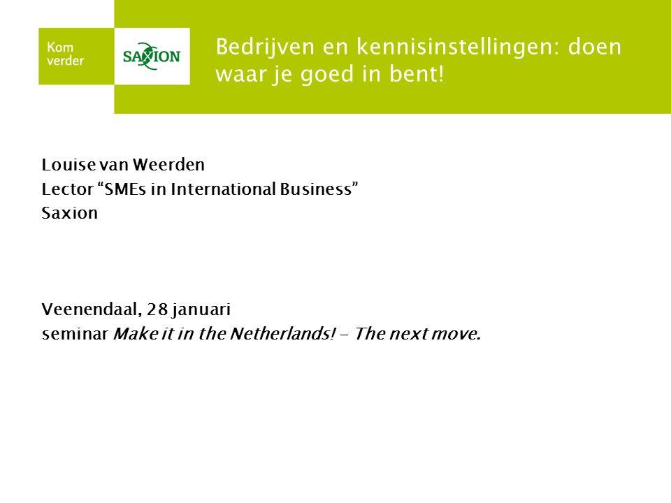 """Bedrijven en kennisinstellingen: doen waar je goed in bent! Louise van Weerden Lector """"SMEs in International Business"""" Saxion Veenendaal, 28 januari s"""