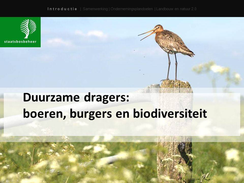I n t r o d u c t i e | Samenwerking | Ondernemingsplandoelen | Landbouw en natuur 2.0 Duurzame dragers: boeren, burgers en biodiversiteit