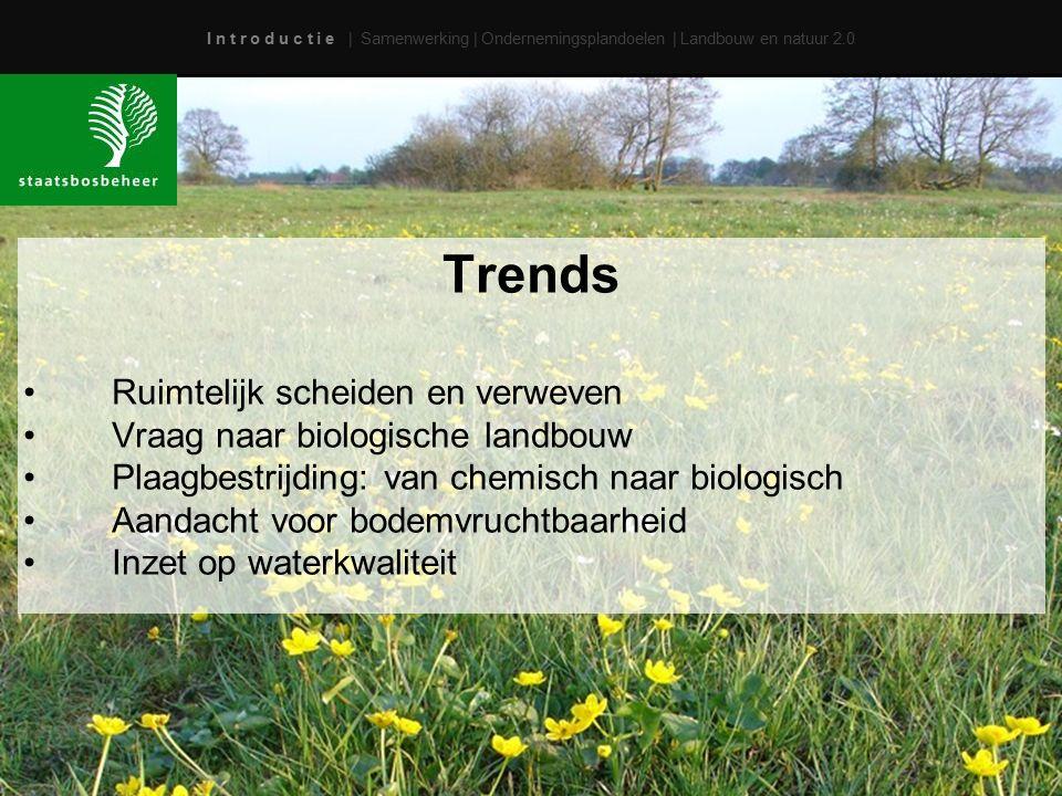 I n t r o d u c t i e | Samenwerking | Ondernemingsplandoelen | Landbouw en natuur 2.0 Trends Ruimtelijk scheiden en verweven Vraag naar biologische landbouw Plaagbestrijding: van chemisch naar biologisch Aandacht voor bodemvruchtbaarheid Inzet op waterkwaliteit