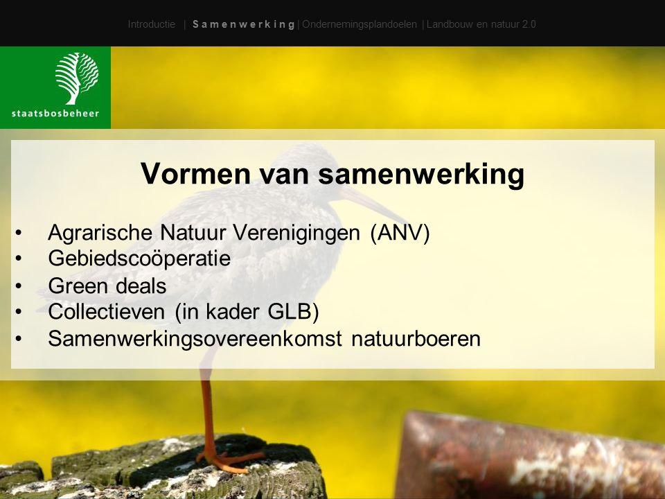 Vormen van samenwerking Agrarische Natuur Verenigingen (ANV) Gebiedscoöperatie Green deals Collectieven (in kader GLB) Samenwerkingsovereenkomst natuurboeren Introductie | S a m e n w e r k i n g | Ondernemingsplandoelen | Landbouw en natuur 2.0