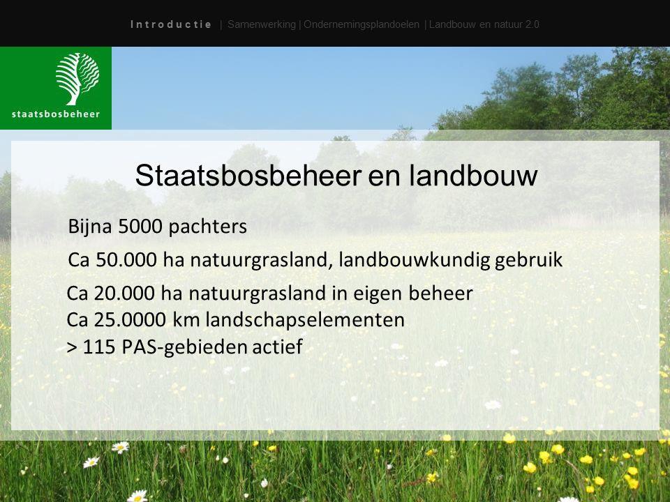 I n t r o d u c t i e | Samenwerking | Ondernemingsplandoelen | Landbouw en natuur 2.0 Staatsbosbeheer en landbouw Bijna 5000 pachters Ca 50.000 ha natuurgrasland, landbouwkundig gebruik Ca 20.000 ha natuurgrasland in eigen beheer Ca 25.0000 km landschapselementen > 115 PAS-gebieden actief