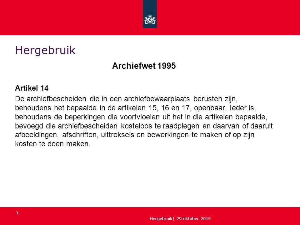 Hergebruik| 29 oktober 2015 3 Hergebruik Archiefwet 1995 Artikel 14 De archiefbescheiden die in een archiefbewaarplaats berusten zijn, behoudens het bepaalde in de artikelen 15, 16 en 17, openbaar.