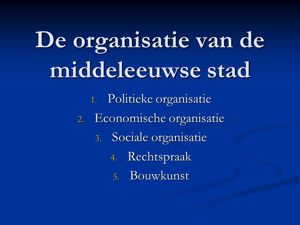 De organisatie van de middeleeuwse stad 1. Politieke organisatie 2. Economische organisatie 3. Sociale organisatie 4. Rechtspraak 5. Bouwkunst