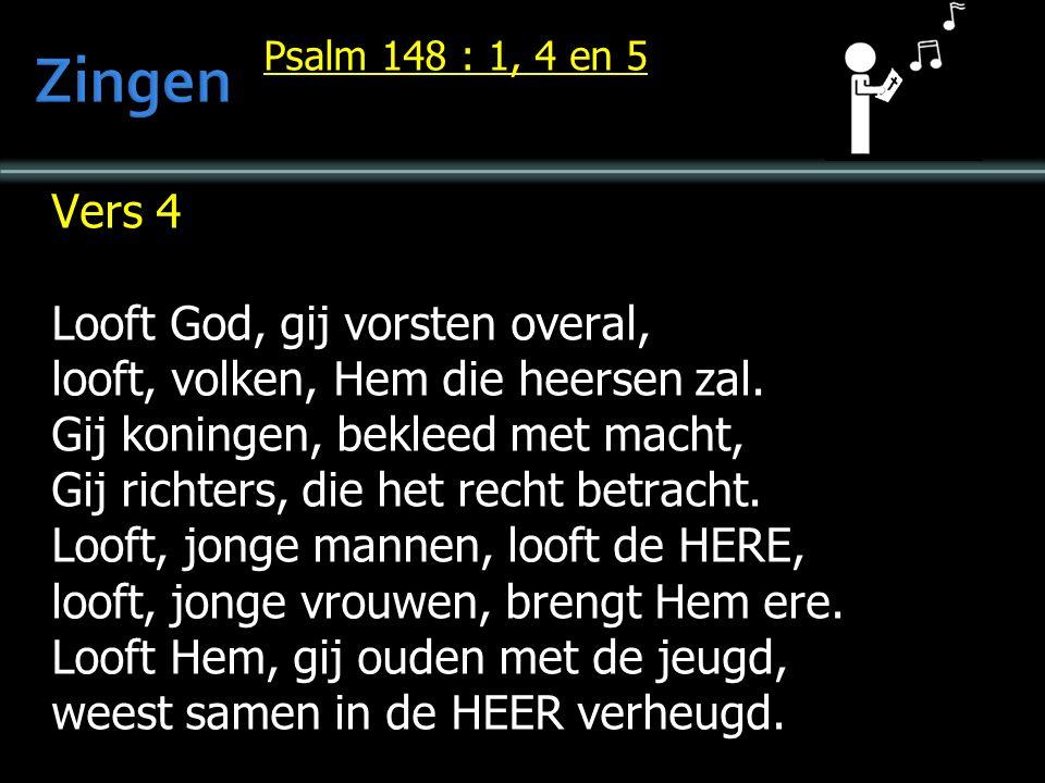 Psalm 148 : 1, 4 en 5 Vers 4 Looft God, gij vorsten overal, looft, volken, Hem die heersen zal.