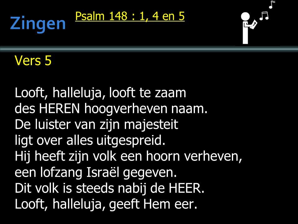 Psalm 148 : 1, 4 en 5 Vers 5 Looft, halleluja, looft te zaam des HEREN hoogverheven naam.