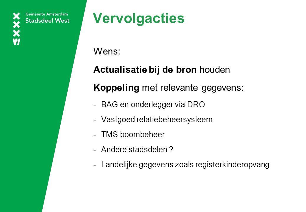 Vervolgacties Wens: Actualisatie bij de bron houden Koppeling met relevante gegevens: -BAG en onderlegger via DRO -Vastgoed relatiebeheersysteem -TMS boombeheer -Andere stadsdelen .