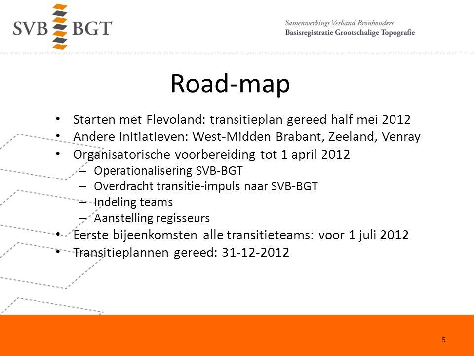 Road-map Starten met Flevoland: transitieplan gereed half mei 2012 Andere initiatieven: West-Midden Brabant, Zeeland, Venray Organisatorische voorbereiding tot 1 april 2012 – Operationalisering SVB-BGT – Overdracht transitie-impuls naar SVB-BGT – Indeling teams – Aanstelling regisseurs Eerste bijeenkomsten alle transitieteams: voor 1 juli 2012 Transitieplannen gereed: 31-12-2012 5