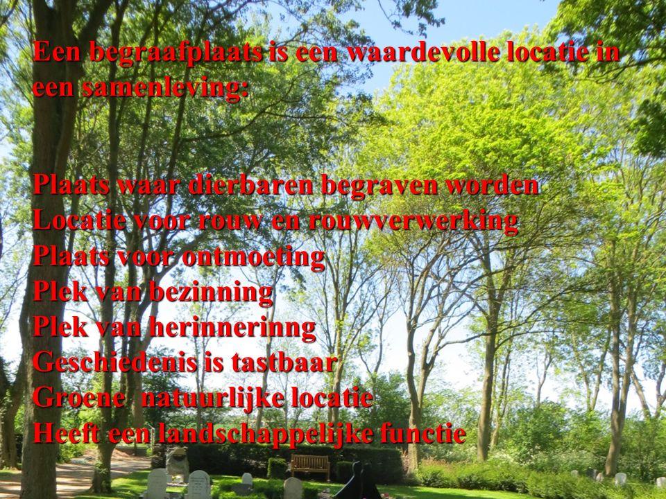 Een begraafplaats is een waardevolle locatie in een samenleving: Plaats waar dierbaren begraven worden Locatie voor rouw en rouwverwerking Plaats voor ontmoeting Plek van bezinning Plek van herinnerinng Geschiedenis is tastbaar Groene natuurlijke locatie Heeft een landschappelijke functie