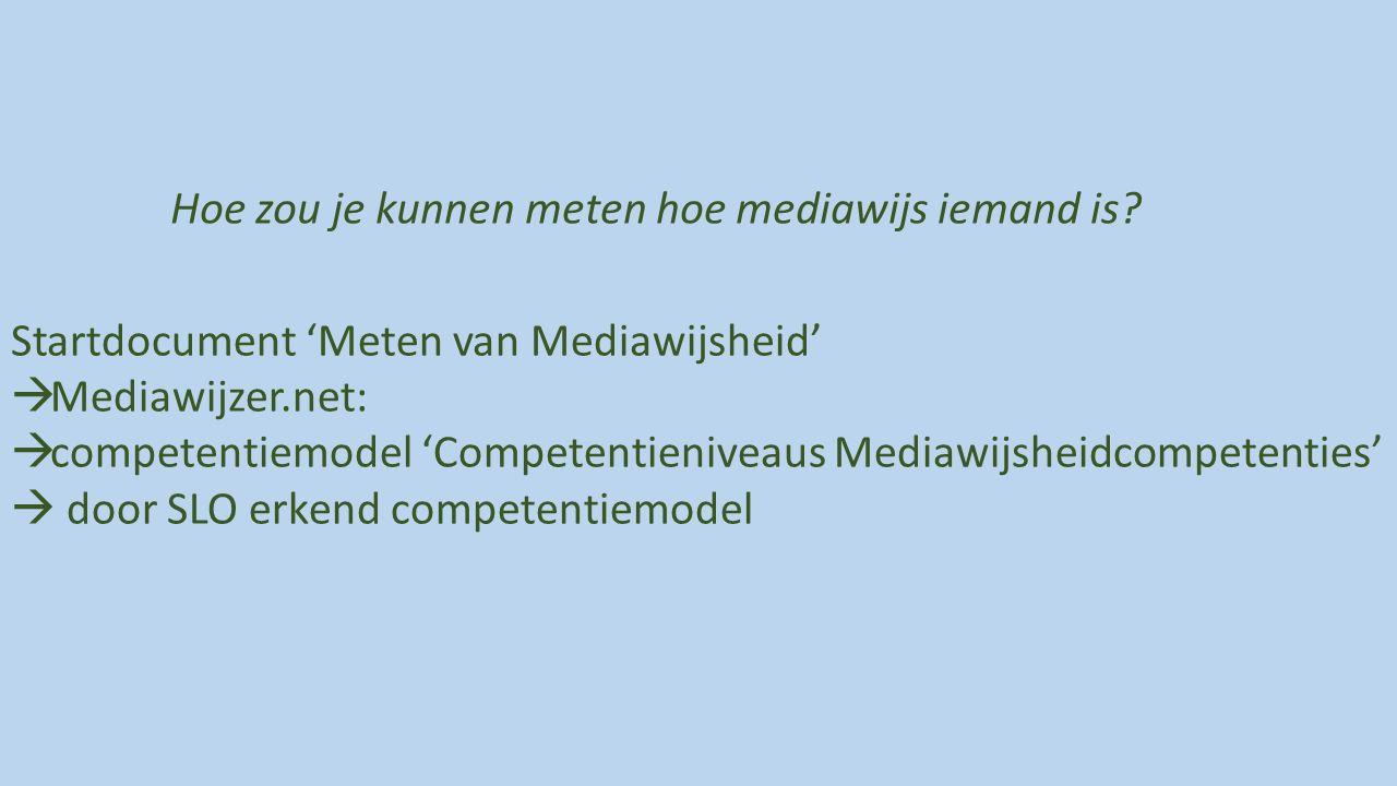 Startdocument 'Meten van Mediawijsheid'  Mediawijzer.net:  competentiemodel 'Competentieniveaus Mediawijsheidcompetenties'  door SLO erkend competentiemodel Hoe zou je kunnen meten hoe mediawijs iemand is