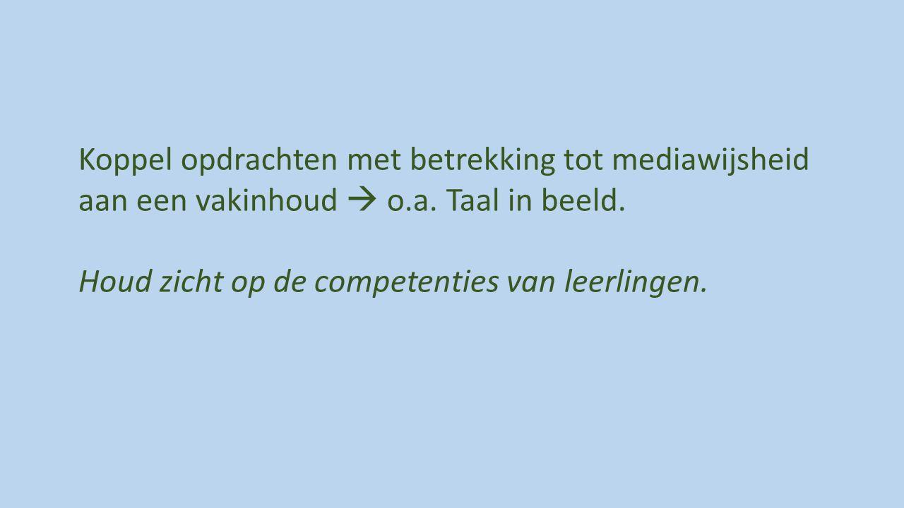 Koppel opdrachten met betrekking tot mediawijsheid aan een vakinhoud  o.a. Taal in beeld. Houd zicht op de competenties van leerlingen.