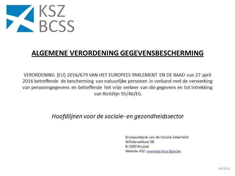 Kruispuntbank van de Sociale Zekerheid Willebroekkaai 38 B-1000 Brussel Website KSZ: www.ksz-bcss.fgov.bewww.ksz-bcss.fgov.be 09/2015 ALGEMENE VERORDENING GEGEVENSBESCHERMING VERORDENING (EU) 2016/679 VAN HET EUROPEES PARLEMENT EN DE RAAD van 27 april 2016 betreffende de bescherming van natuurlijke personen in verband met de verwerking van persoonsgegevens en betreffende het vrije verkeer van die gegevens en tot intrekking van Richtlijn 95/46/EG Hoofdlijnen voor de sociale- en gezondheidssector