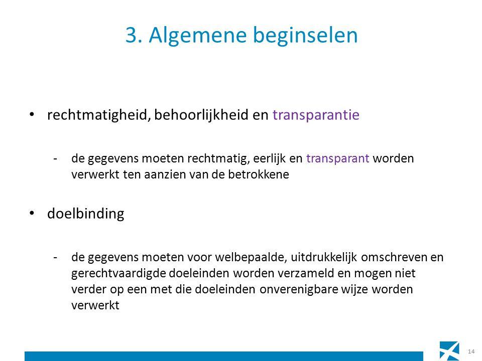 3. Algemene beginselen rechtmatigheid, behoorlijkheid en transparantie -de gegevens moeten rechtmatig, eerlijk en transparant worden verwerkt ten aanz