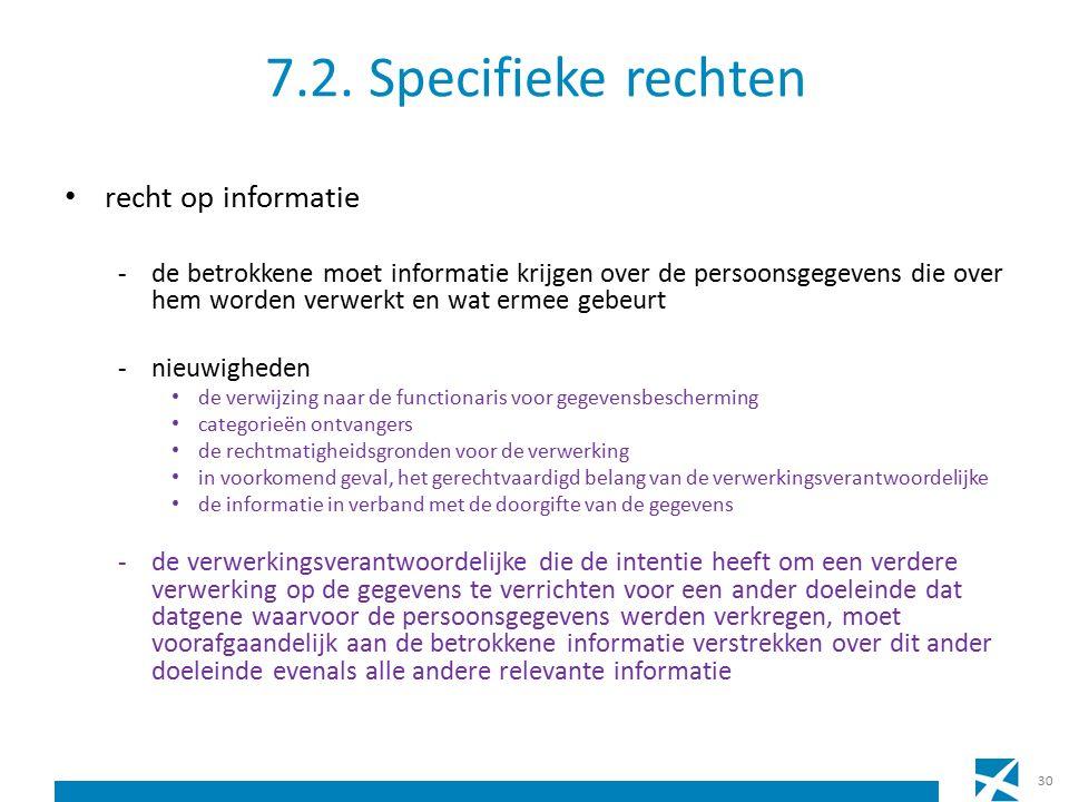 7.2. Specifieke rechten recht op informatie -de betrokkene moet informatie krijgen over de persoonsgegevens die over hem worden verwerkt en wat ermee