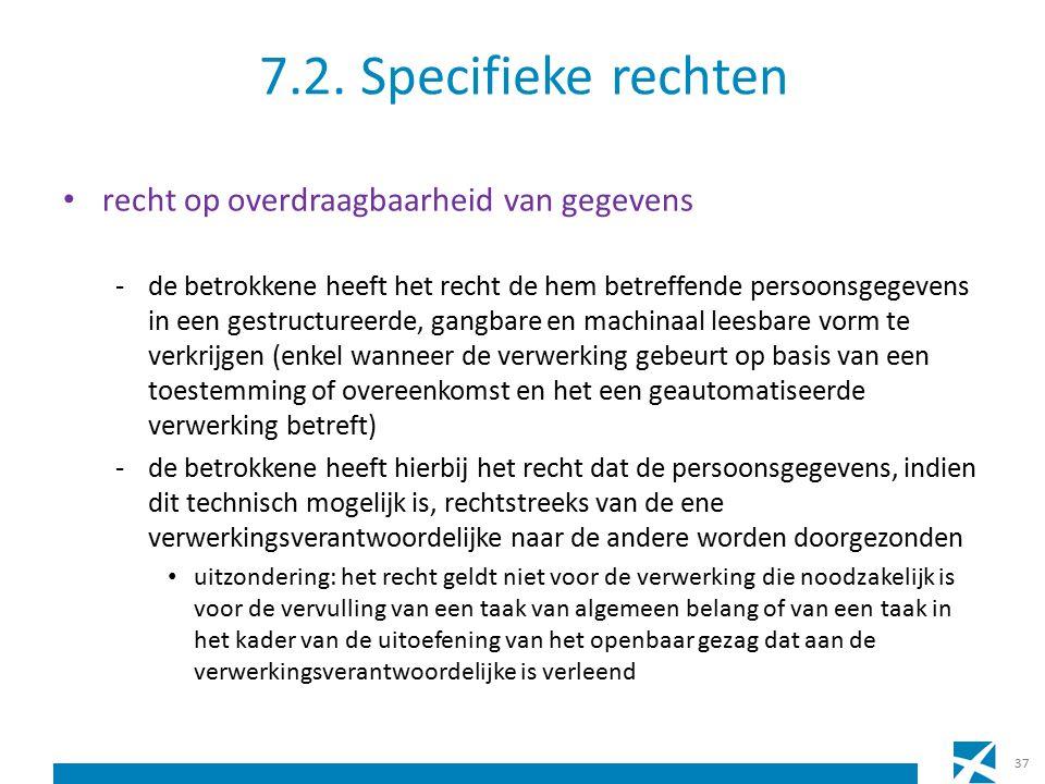 7.2. Specifieke rechten recht op overdraagbaarheid van gegevens -de betrokkene heeft het recht de hem betreffende persoonsgegevens in een gestructuree