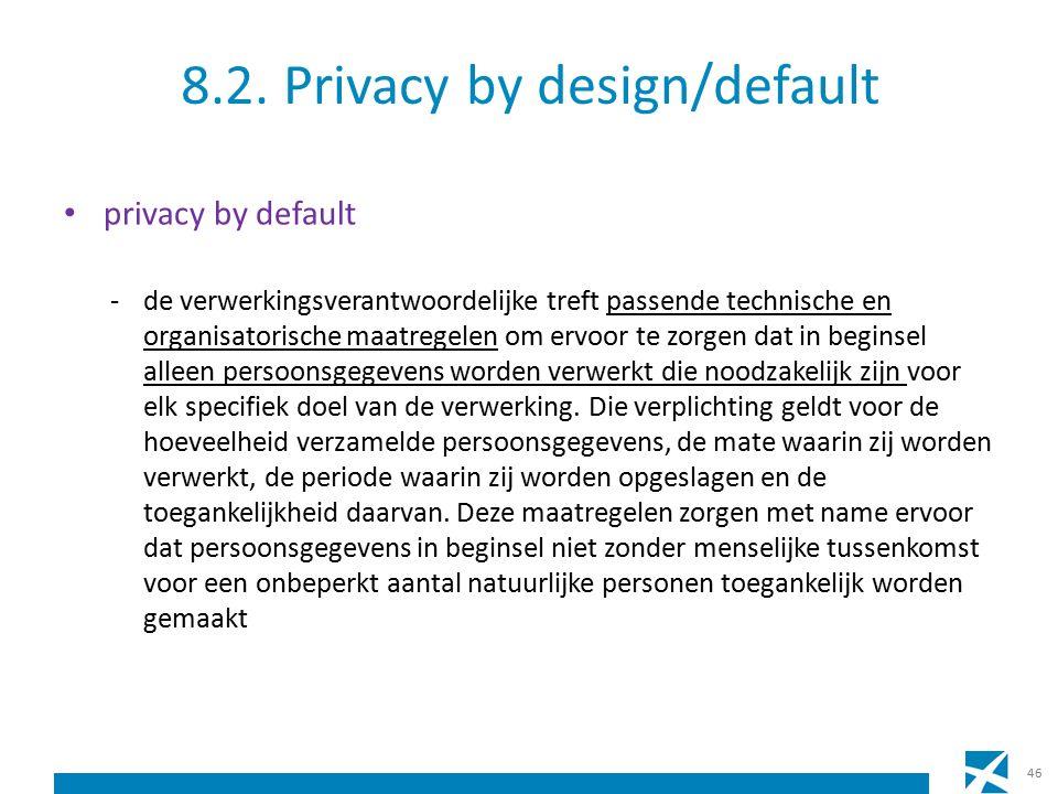 8.2. Privacy by design/default privacy by default -de verwerkingsverantwoordelijke treft passende technische en organisatorische maatregelen om ervoor