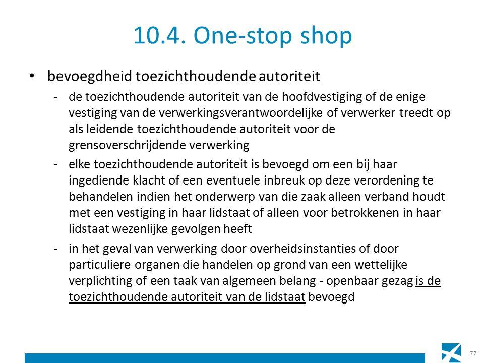 10.4. One-stop shop bevoegdheid toezichthoudende autoriteit -de toezichthoudende autoriteit van de hoofdvestiging of de enige vestiging van de verwerk