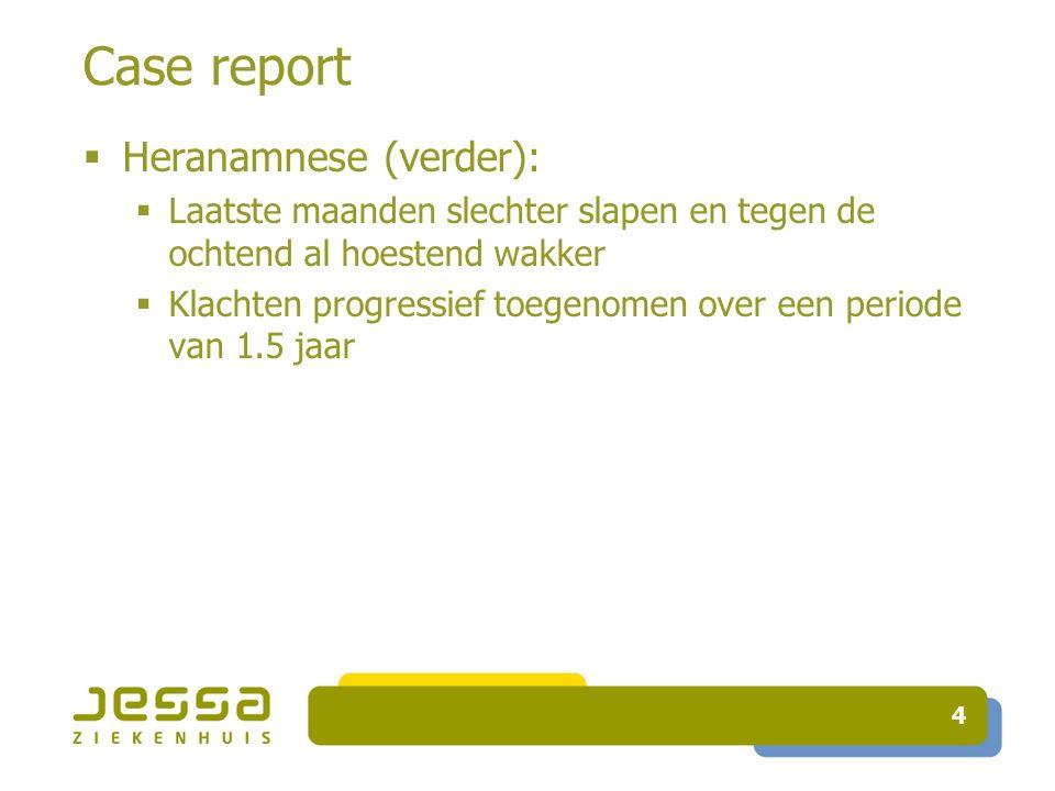 Case report  Heranamnese (verder):  Laatste maanden slechter slapen en tegen de ochtend al hoestend wakker  Klachten progressief toegenomen over een periode van 1.5 jaar 4