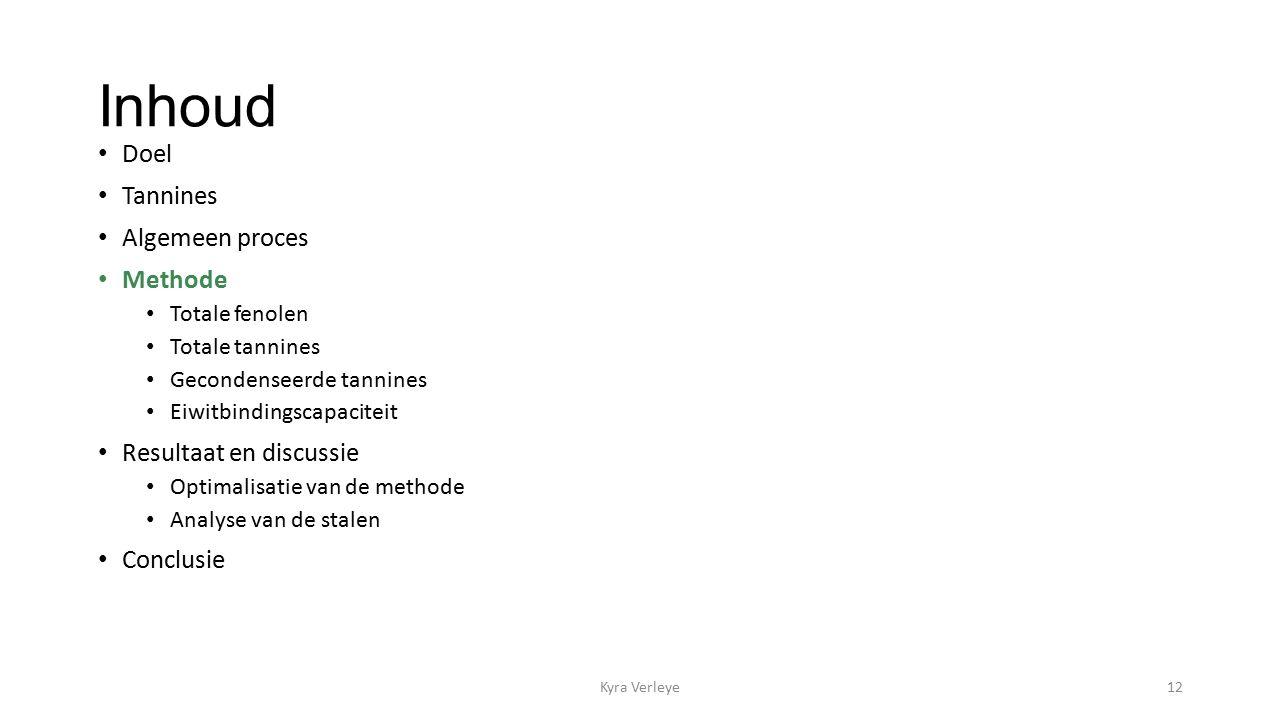 Inhoud Doel Tannines Algemeen proces Methode Totale fenolen Totale tannines Gecondenseerde tannines Eiwitbindingscapaciteit Resultaat en discussie Optimalisatie van de methode Analyse van de stalen Conclusie Kyra Verleye12
