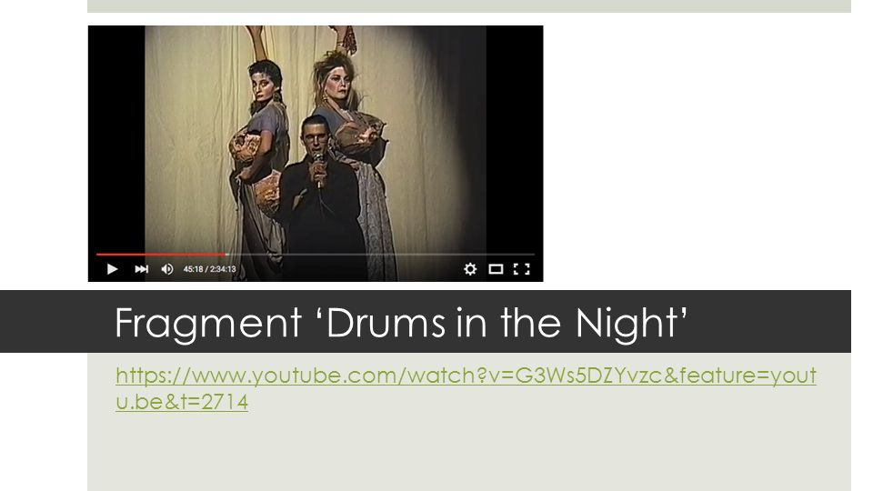 Fragment 'Drums in the Night' https://www.youtube.com/watch?v=G3Ws5DZYvzc&feature=yout u.be&t=2714