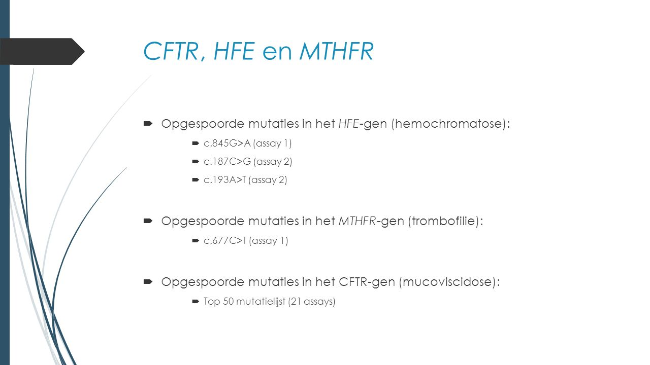 CFTR, HFE en MTHFR  Opgespoorde mutaties in het HFE-gen (hemochromatose):  c.845G>A (assay 1)  c.187C>G (assay 2)  c.193A>T (assay 2)  Opgespoorde mutaties in het MTHFR-gen (trombofilie):  c.677C>T (assay 1)  Opgespoorde mutaties in het CFTR-gen (mucoviscidose):  Top 50 mutatielijst (21 assays)