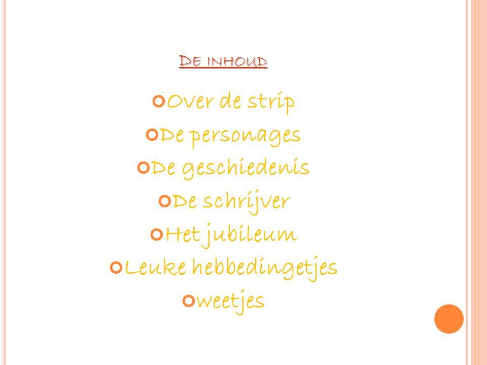 D E INHOUD Over de strip De personages De geschiedenis De schrijver Het jubileum Leuke hebbedingetjes weetjes Maar eerst…………… ……….