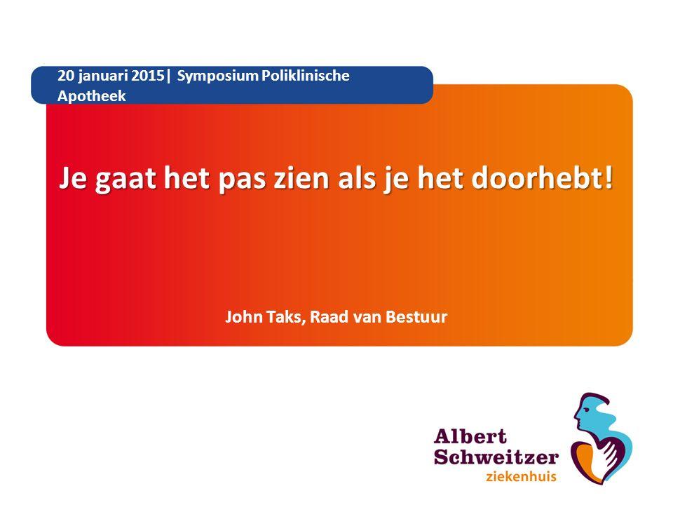 Je gaat het pas zien als je het doorhebt! John Taks, Raad van Bestuur 20 januari 2015| Symposium Poliklinische Apotheek