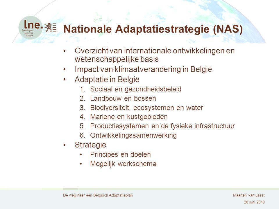 De weg naar een Belgisch AdaptatieplanMaarten van Leest 28 juni 2010 Nationale Adaptatiestrategie (NAS) Overzicht van internationale ontwikkelingen en wetenschappelijke basis Impact van klimaatverandering in België Adaptatie in België 1.Sociaal en gezondheidsbeleid 2.Landbouw en bossen 3.Biodiversiteit, ecosystemen en water 4.Mariene en kustgebieden 5.Productiesystemen en de fysieke infrastructuur 6.Ontwikkelingssamenwerking Strategie Principes en doelen Mogelijk werkschema