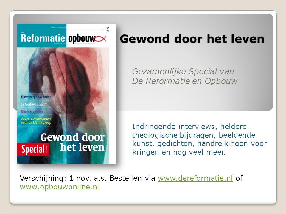 Gewond door het leven Gezamenlijke Special van De Reformatie en Opbouw Verschijning: 1 nov. a.s. Bestellen via www.dereformatie.nl of www.opbouwonline