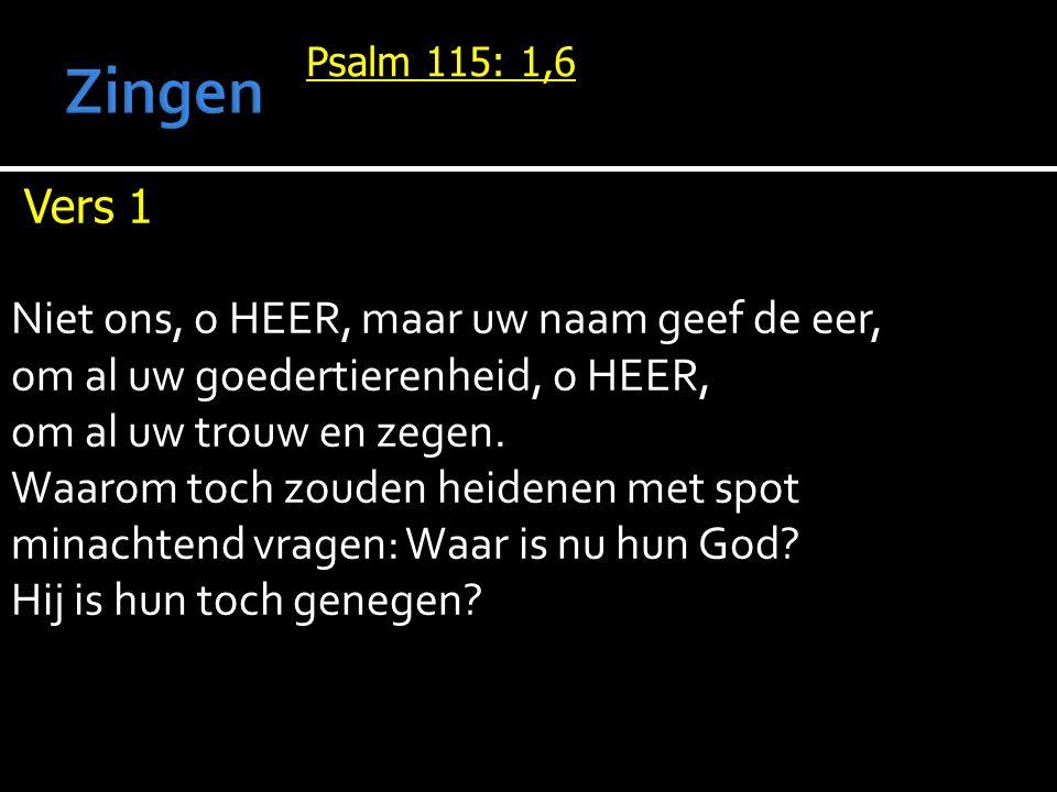Psalm 115: 1,6 Vers 1 Niet ons, o HEER, maar uw naam geef de eer, om al uw goedertierenheid, o HEER, om al uw trouw en zegen. Waarom toch zouden heide