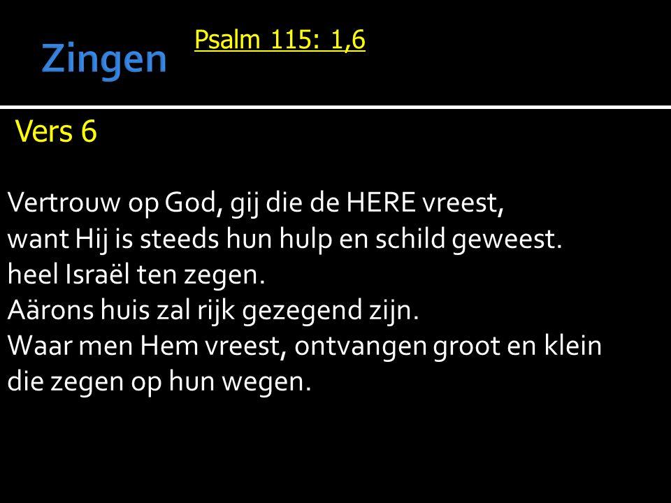 Psalm 115: 1,6 Vers 6 Vertrouw op God, gij die de HERE vreest, want Hij is steeds hun hulp en schild geweest. heel Israël ten zegen. Aärons huis zal r