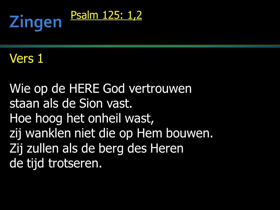 Vers 1 Wie op de HERE God vertrouwen staan als de Sion vast. Hoe hoog het onheil wast, zij wanklen niet die op Hem bouwen. Zij zullen als de berg des