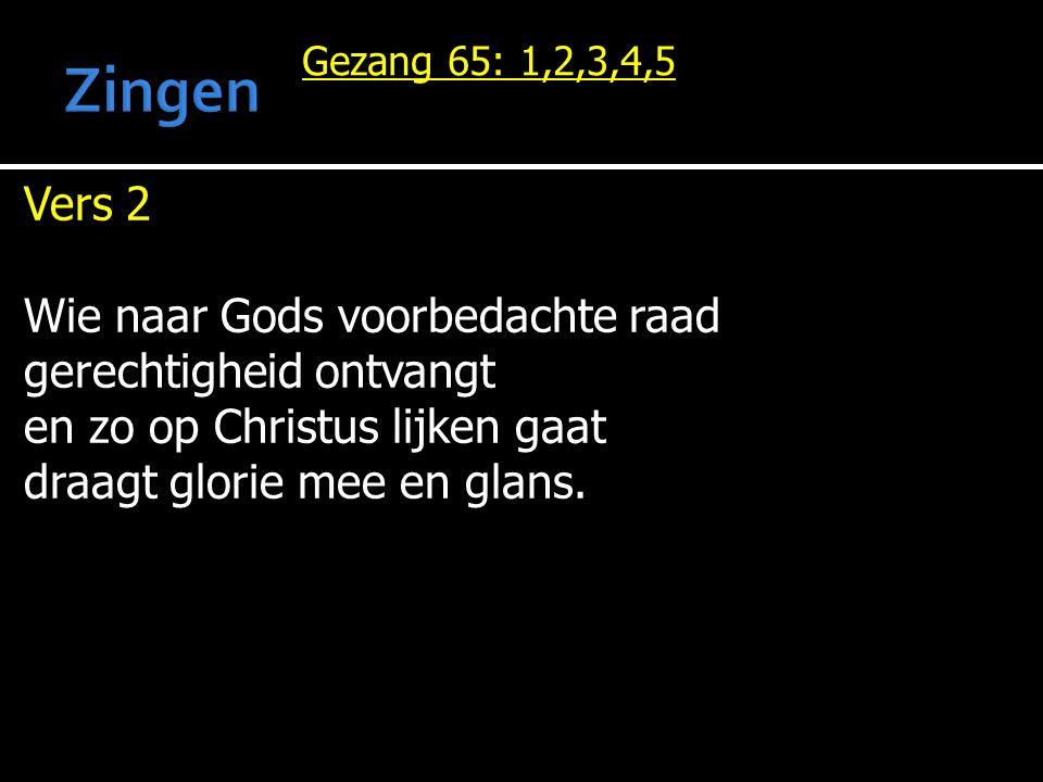 Gezang 65: 1,2,3,4,5 Vers 2 Wie naar Gods voorbedachte raad gerechtigheid ontvangt en zo op Christus lijken gaat draagt glorie mee en glans.