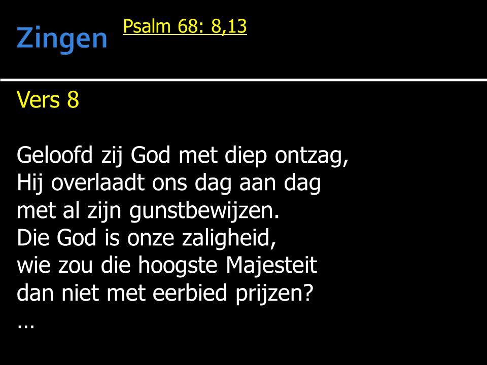 Vers 8 Geloofd zij God met diep ontzag, Hij overlaadt ons dag aan dag met al zijn gunstbewijzen. Die God is onze zaligheid, wie zou die hoogste Majest