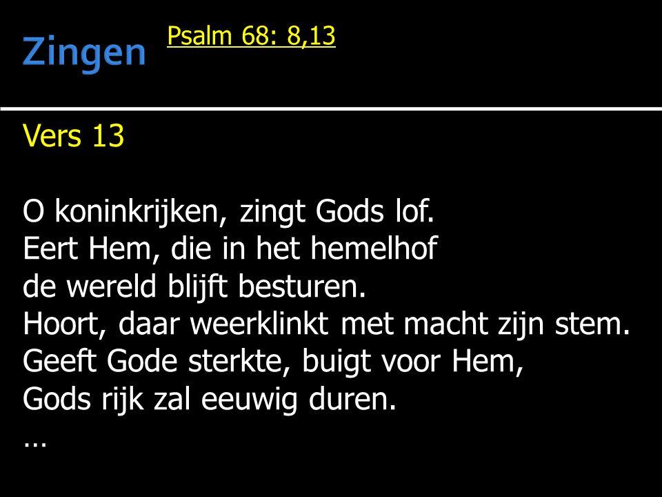 Vers 13 O koninkrijken, zingt Gods lof. Eert Hem, die in het hemelhof de wereld blijft besturen. Hoort, daar weerklinkt met macht zijn stem. Geeft God