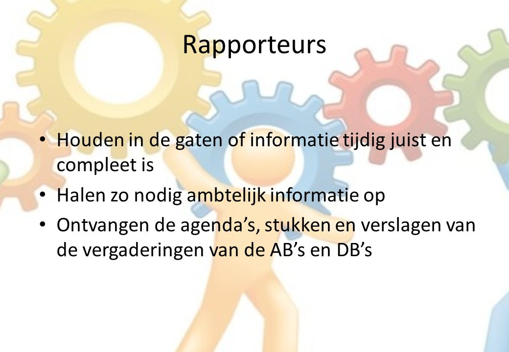 Rapporteurs Houden in de gaten of informatie tijdig juist en compleet is Halen zo nodig ambtelijk informatie op Ontvangen de agenda's, stukken en verslagen van de vergaderingen van de AB's en DB's