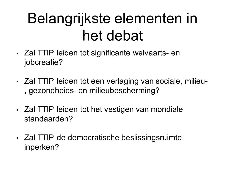 Belangrijkste elementen in het debat Zal TTIP leiden tot significante welvaarts- en jobcreatie? Zal TTIP leiden tot een verlaging van sociale, milieu-