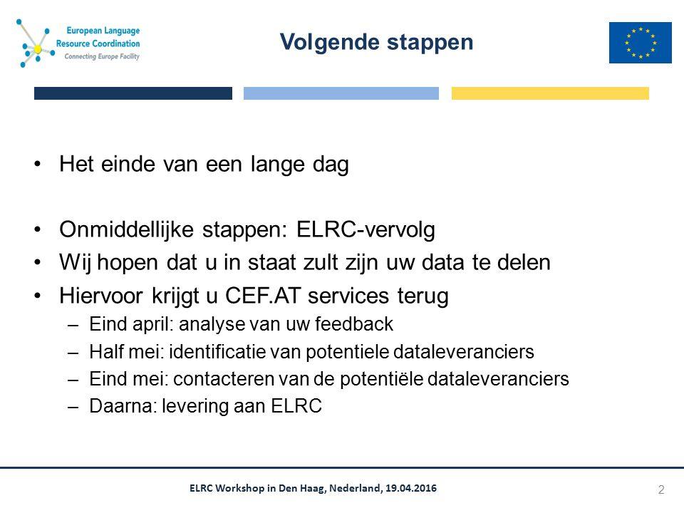 ELRC Workshop in Den Haag, Nederland, 19.04.2016 Het einde van een lange dag Onmiddellijke stappen: ELRC-vervolg Wij hopen dat u in staat zult zijn uw