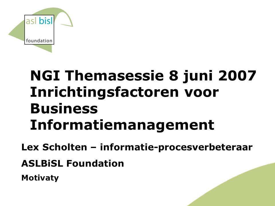 NGI Themasessie 8 juni 2007 Inrichtingsfactoren voor Business Informatiemanagement Lex Scholten – informatie-procesverbeteraar ASLBiSL Foundation Motivaty