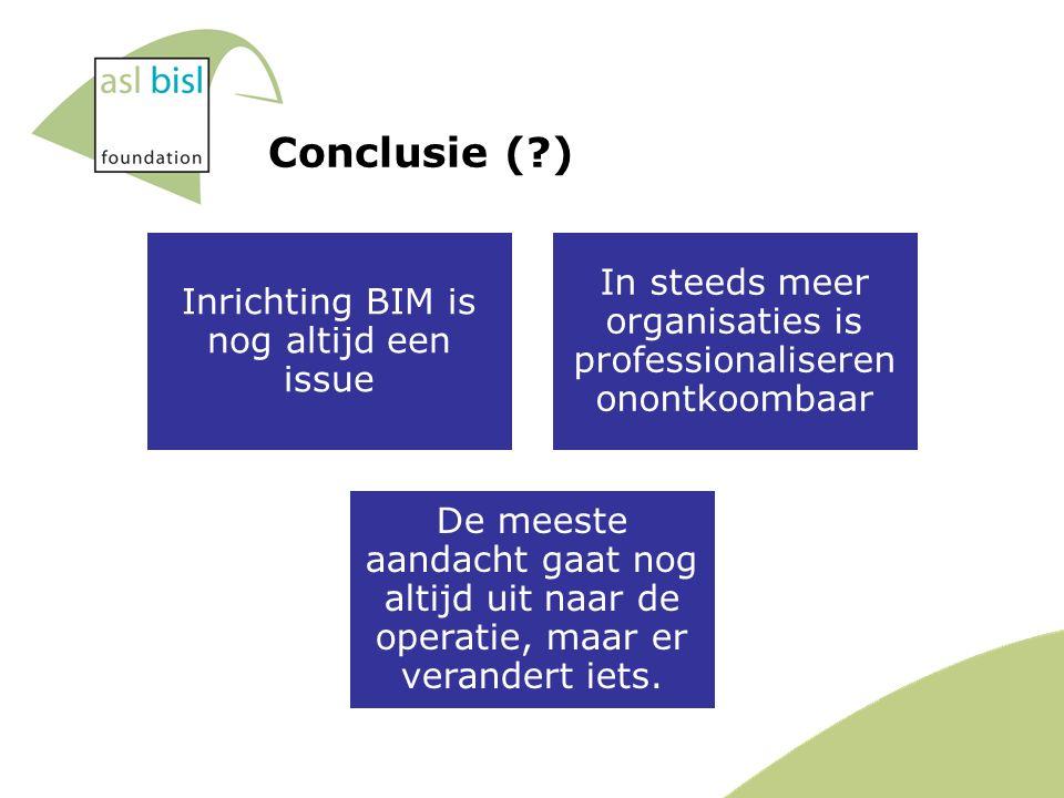 Conclusie ( ) Inrichting BIM is nog altijd een issue In steeds meer organisaties is professionaliseren onontkoombaar De meeste aandacht gaat nog altijd uit naar de operatie, maar er verandert iets.