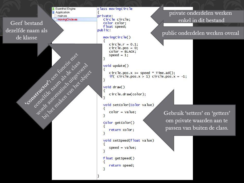 class CLASS Geef bestand dezelfde naam als de klasse private onderdelen werken enkel in dit bestand public onderdelen werken overal 'constructor': een functie met eenzelfde naam als de class wordt automatisch uitgevoerd bij het maken van het object Gebruik 'setters' en 'getters' om private waarden aan te passen van buiten de class.
