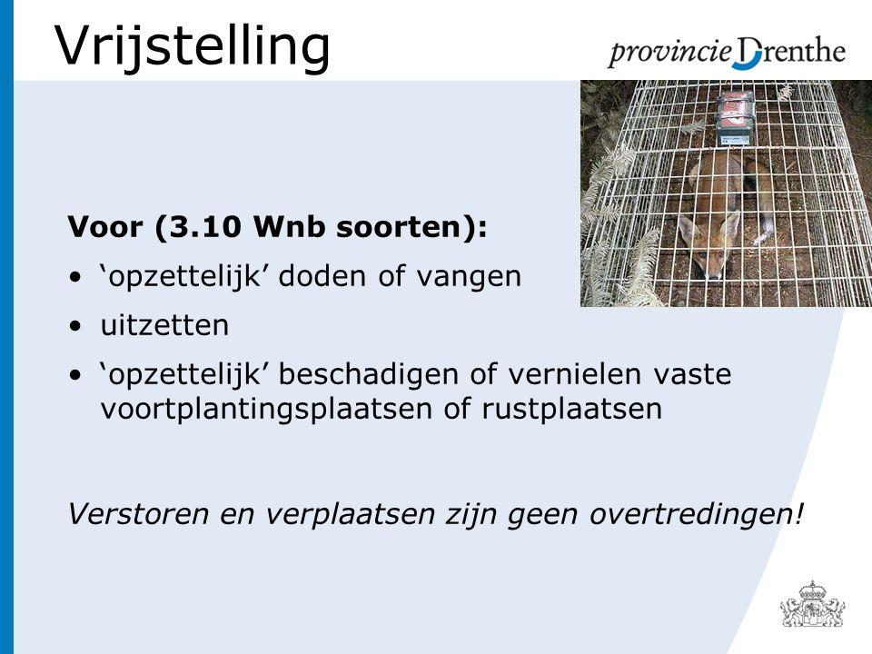 Vrijstelling Voor (3.10 Wnb soorten): 'opzettelijk' doden of vangen uitzetten 'opzettelijk' beschadigen of vernielen vaste voortplantingsplaatsen of rustplaatsen Verstoren en verplaatsen zijn geen overtredingen!