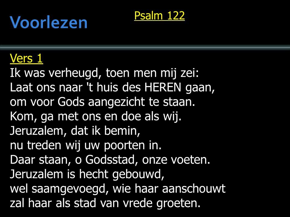 Vers 1 Ik was verheugd, toen men mij zei: Laat ons naar t huis des HEREN gaan, om voor Gods aangezicht te staan.