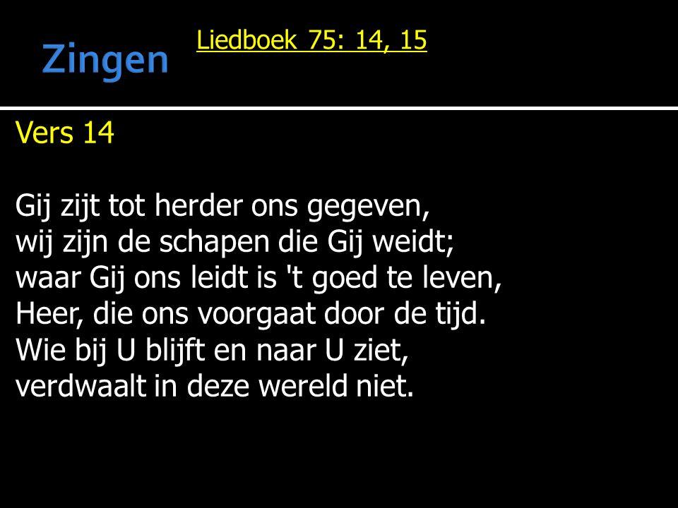 Liedboek 75: 14, 15 Vers 14 Gij zijt tot herder ons gegeven, wij zijn de schapen die Gij weidt; waar Gij ons leidt is t goed te leven, Heer, die ons voorgaat door de tijd.