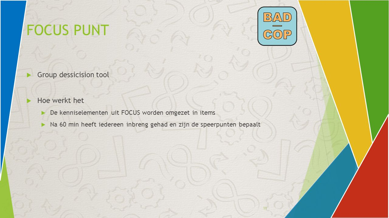 11 FOCUS PUNT  Group dessicision tool  Hoe werkt het  De kenniselementen uit FOCUS worden omgezet in items  Na 60 min heeft iedereen inbreng gehad en zijn de speerpunten bepaalt