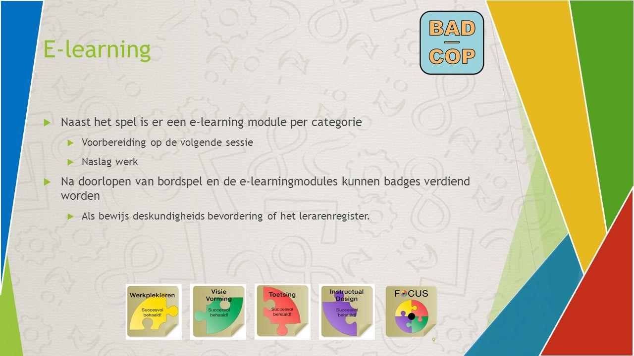 9 E-learning  Naast het spel is er een e-learning module per categorie  Voorbereiding op de volgende sessie  Naslag werk  Na doorlopen van bordspe
