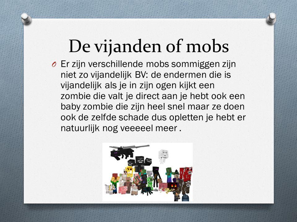 De vijanden of mobs O Er zijn verschillende mobs sommiggen zijn niet zo vijandelijk BV: de endermen die is vijandelijk als je in zijn ogen kijkt een zombie die valt je direct aan je hebt ook een baby zombie die zijn heel snel maar ze doen ook de zelfde schade dus opletten je hebt er natuurlijk nog veeeeel meer.