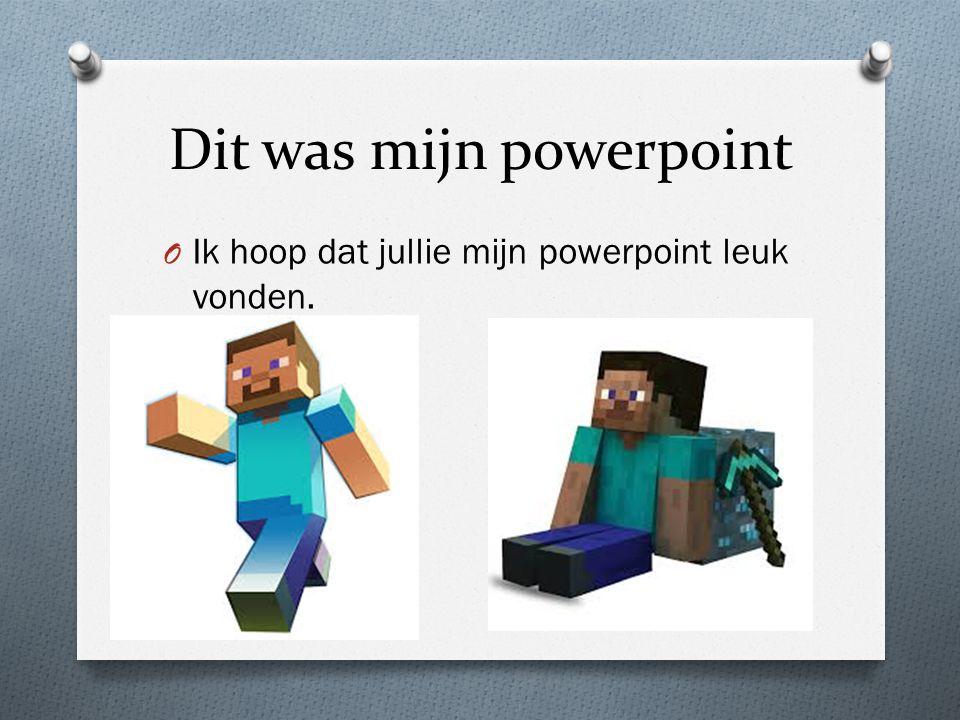Dit was mijn powerpoint O Ik hoop dat jullie mijn powerpoint leuk vonden.