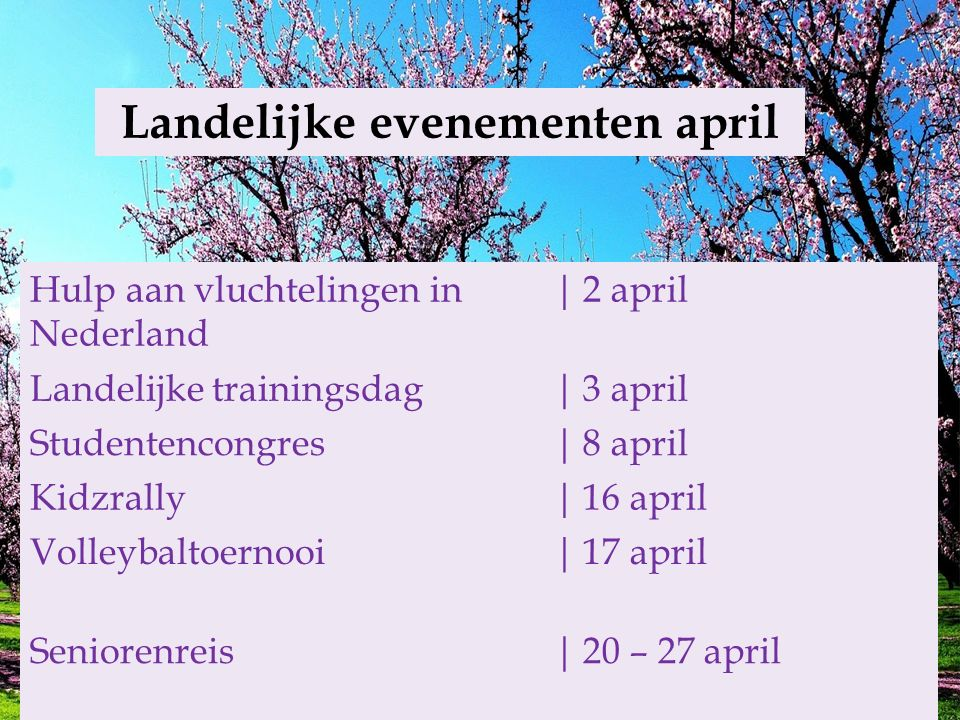 Landelijke evenementen april Hulp aan vluchtelingen in Nederland |2 april Landelijke trainingsdag|3 april Studentencongres|8 april Kidzrally|16 april Volleybaltoernooi| 17 april Seniorenreis| 20 – 27 april Adventist Academy| 29 april – 1 mei